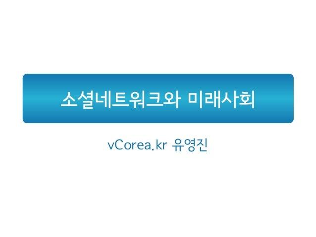 소셜네트워크와 미래사회 vCorea.kr 유영진