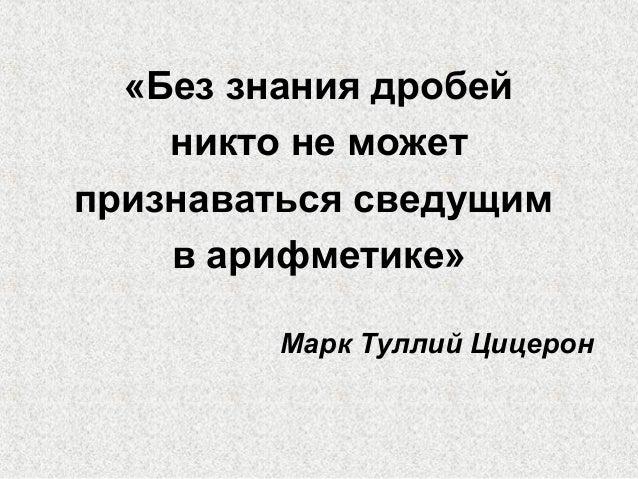 «Без знания дробей никто не может признаваться сведущим в арифметике» Марк Туллий Цицерон