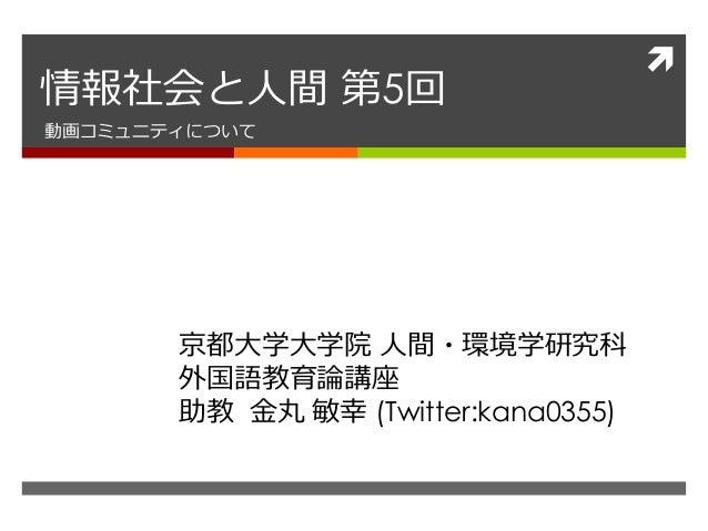  情報社会と人間 第5回 動画コミュニティについて 京都大学大学院 人間・環境学研究科 外国語教育論講座 助教 金丸 敏幸 (Twitter:kana0355)
