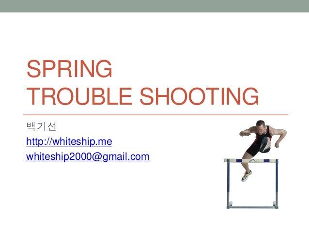 SPRING TROUBLE SHOOTING 백기선 http://whiteship.me whiteship2000@gmail.com