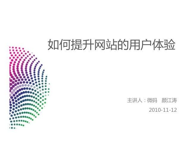 如何提升网站的用户体验 主讲人:微码 颜江涛 2010-11-12
