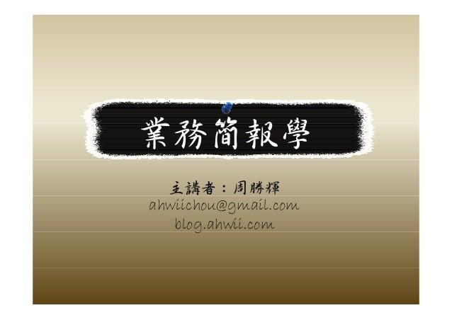 業務簡報學業務簡報學 主講者:周勝輝 ahwiichou@gmail.com blog.ahwii.comg