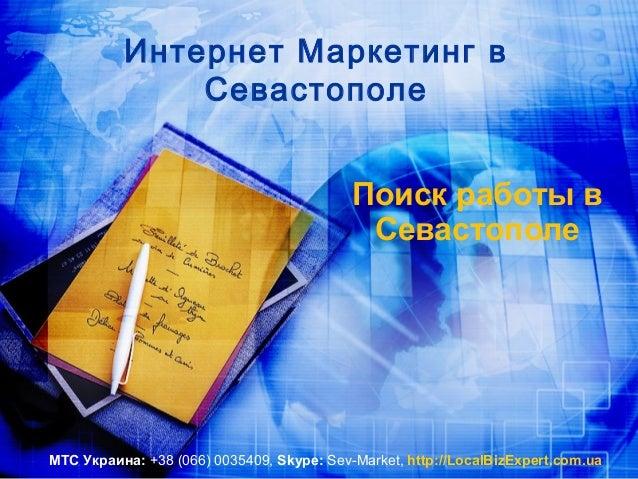 Интернет Маркетинг в Севастополе Поиск работы в Севастополе МТС Украина: +38 (066) 0035409, Skype: Sev-Market, http://Loca...