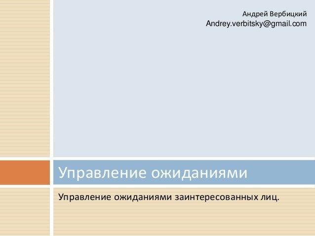 Управление ожиданиями заинтересованных лиц. Управление ожиданиями Андрей Вербицкий Andrey.verbitsky@gmail.com