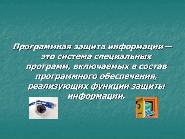 Программная защита информации — это система специальных программ, включаемых в состав программного обеспечения, реализующи...