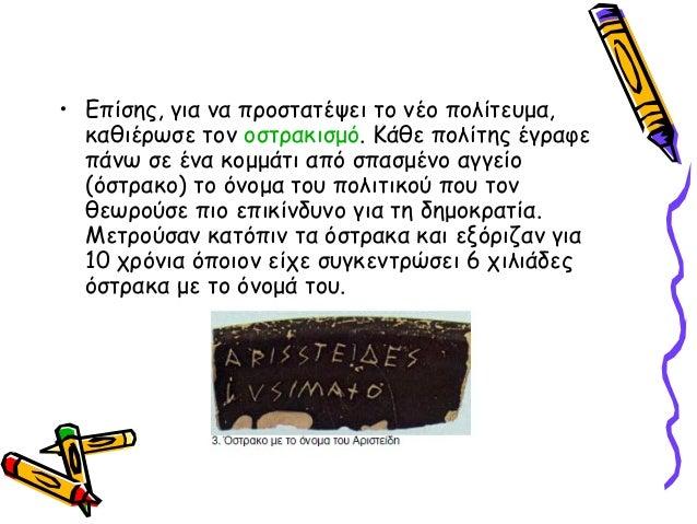 • Επίσης, για να προστατέψει το νέο πολίτευμα, καθιέρωσε τον οστρακισμό. Κάθε πολίτης έγραφε πάνω σε ένα κομμάτι από σπασμ...