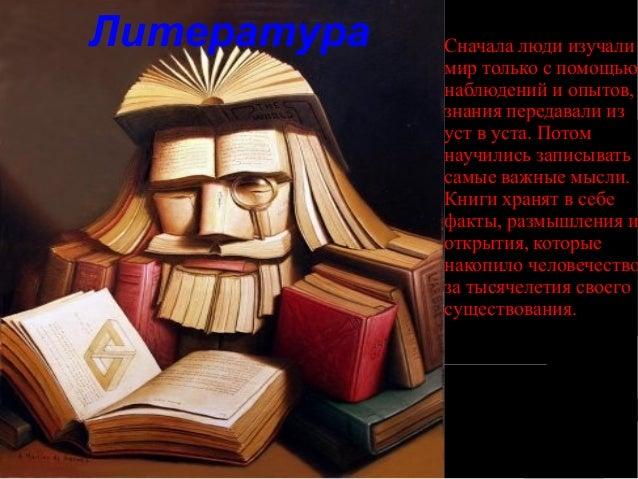 Литература Сначала люди изучали мир только с помощью наблюдений и опытов, знания передавали из уст в уста. Потом научились...