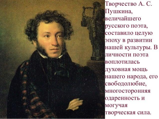 . Творчество А. С. Пушкина, величайшего русского поэта, составило целую эпоху в развитии нашей культуры. В личности поэта ...