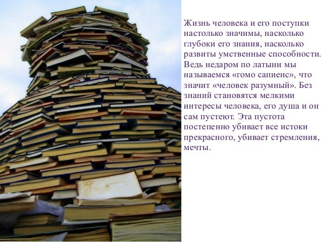 . Жизнь человека и его поступки настолько значимы, насколько глубоки его знания, насколько развиты умственные способности....