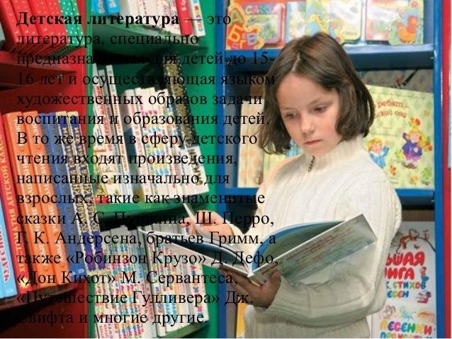 Детская литература — это литература, специально предназначенная для детей до 15- 16 лет и осуществляющая языком художестве...
