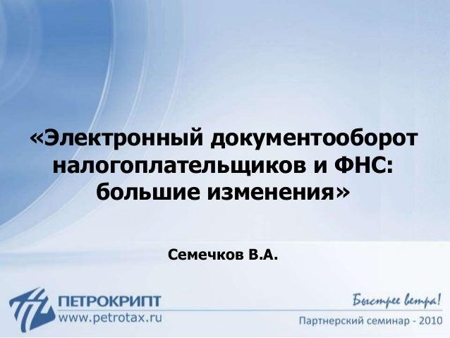 «Электронный документооборот налогоплательщиков и ФНС: большие изменения» Семечков В.А.