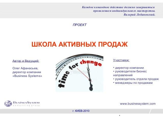 1 ПРОЕКТ ШКОЛА АКТИВНЫХ ПРОДАЖ г. КИЕВ-2010 Каждое командное действие должно завершаться проявлением индивидуального масте...