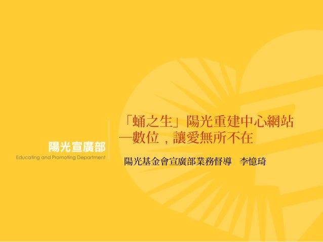 「蛹之生」陽光重建中心網站 ─數位,讓愛無所不在 陽光基金會宣廣部業務督導 李憶琦