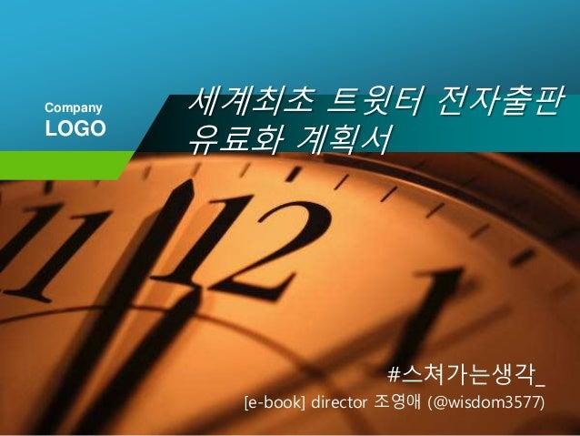 Company LOGO 세계최초 트윗터 전자출판 유료화 계획서 #스쳐가는생각_ [e-book] director 조영애 (@wisdom3577)