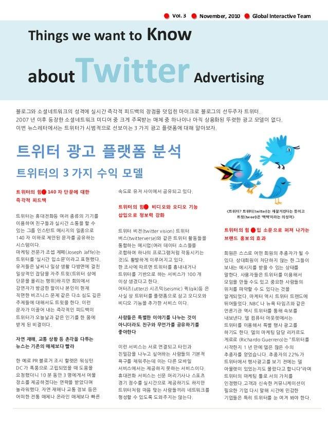 November, 2010Vol. 3 트위터 광고 플랫폼 분석 트위터의 3 가지 수익 모델 트위터의 힘➊ 140 자 단문에 대한 즉각적 피드백 트위터는 휴대젂화등 여러 종류의 기기를 이용하여 친구들과 실시갂 소통을 할 ...