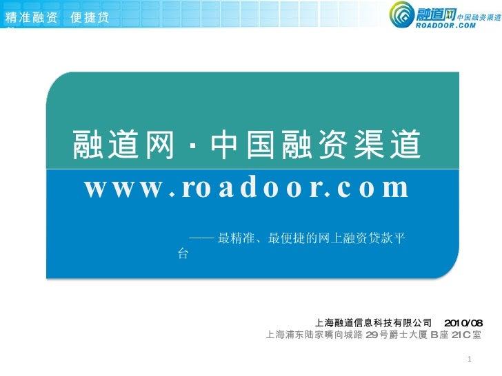 融道网 · 中国融资渠道 www.roadoor.com 上海融道信息科技有限公司  2010/08 上海浦东陆家嘴向城路 29 号爵士大厦 B 座 21C 室 —— 最精准、最便捷的网上融资贷款平台