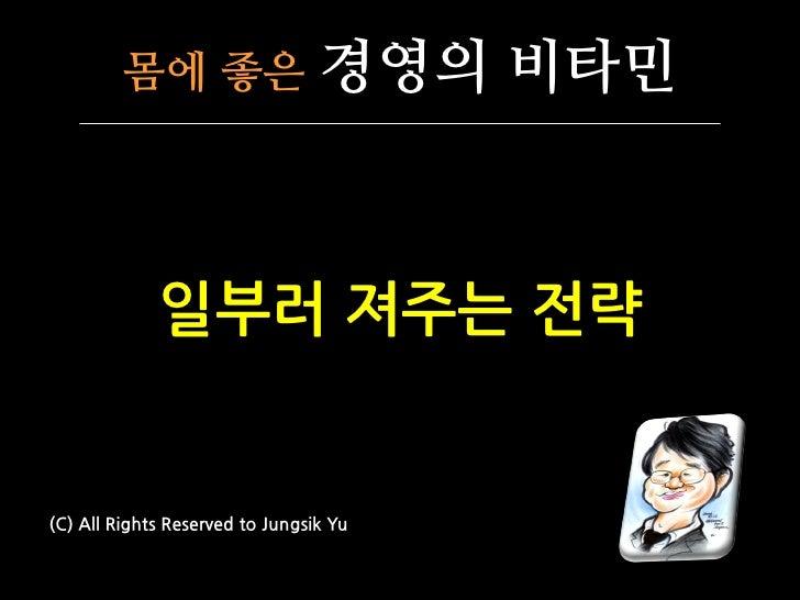 몸에 좋은                   경영의 비타민             일부러 져주는 전략(C) All Rights Reserved to Jungsik Yu