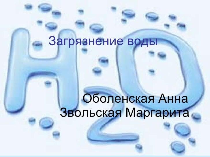 Загрязнение воды     Оболенская Анна   Звольская Маргарита