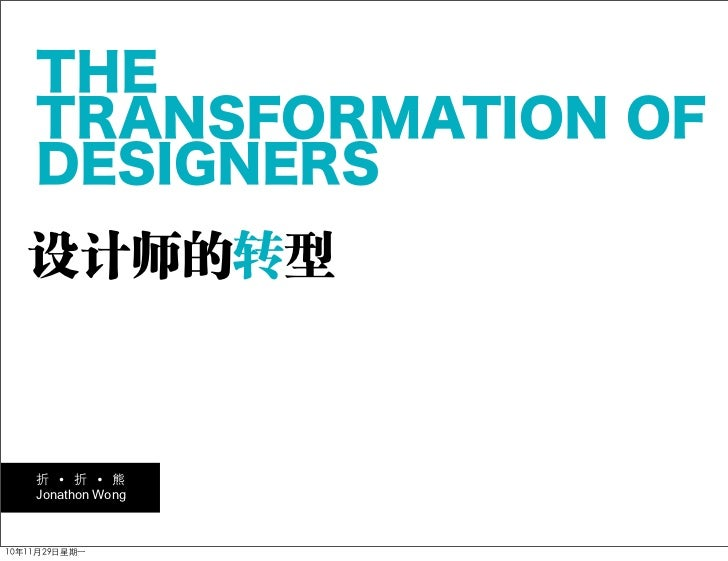 THE    TRANSFORMATION OF    DESIGNERS   设计师的转型    折     折    熊    Jonathon Wong10年11月29日星期一