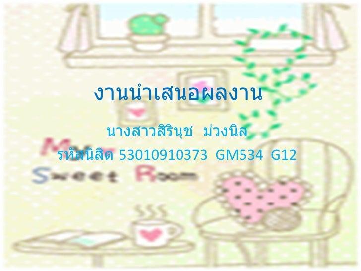งานนำเสนอผลงาน นางสาวสิรินุช  ม่วงนิล รหัสนิสิต  53010910373  GM534  G12