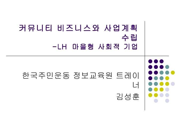 커뮤니티 비즈니스와 사업계획 수립 -LH  마을형 사회적 기업 한국주민운동 정보교육원 트레이너 김성훈