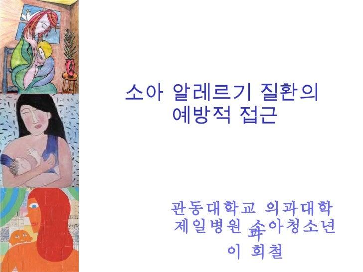 소아 알레르기 질환의  예방적 접근 관동대학교 의과대학  제일병원 소아청소년과 이 희철