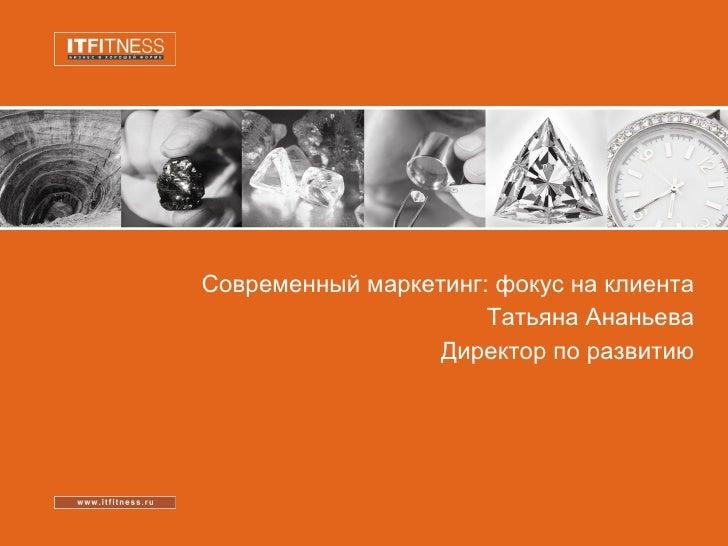 Современный маркетинг: фокус на клиента Татьяна Ананьева Директор по развитию