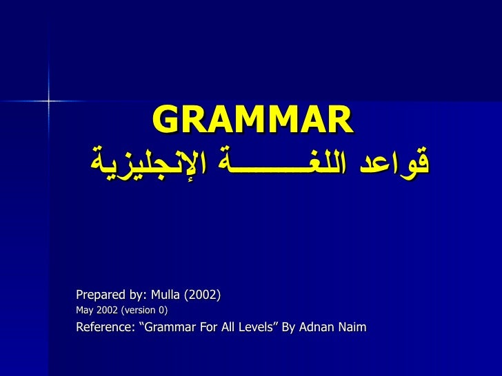 "GRAMMAR   قواعد اللغــــــــــة الإنجليزية Prepared by: Mulla (2002) May 2002 (version 0) Reference: ""Grammar For All Leve..."