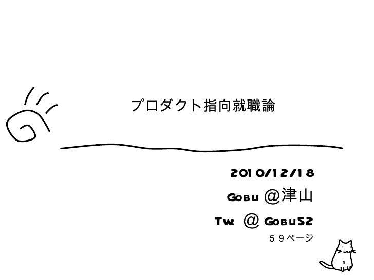 プロダクト指向就職論 2010/12/18 Gobu @津山 Tw: @ Gobu52 59ページ