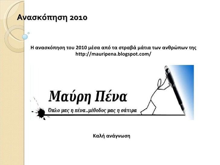 Ανασκόπηση 2010 Η ανασκόπηση του 2010 μέσα από τα στραβά μάτια των ανθρώπων της http://mauripena.blogspot.com/ Καλή ανάγνωση