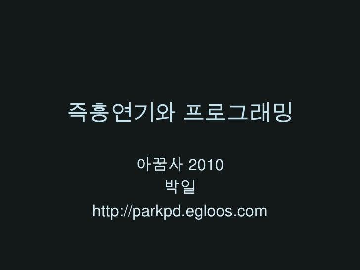 즉흥연기와 프로그래밍<br />아꿈사2010<br />박일<br />http://parkpd.egloos.com<br />