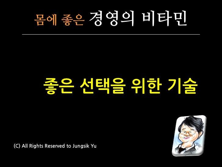 몸에 좋은                   경영의 비타민             좋은 선택을 위핚 기술(C) All Rights Reserved to Jungsik Yu