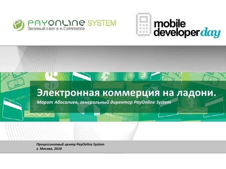 Электронная коммерция на ладони.Марат Абасалиев, генеральный директор PayOnline System<br />Процессинговый центр PayOnline...