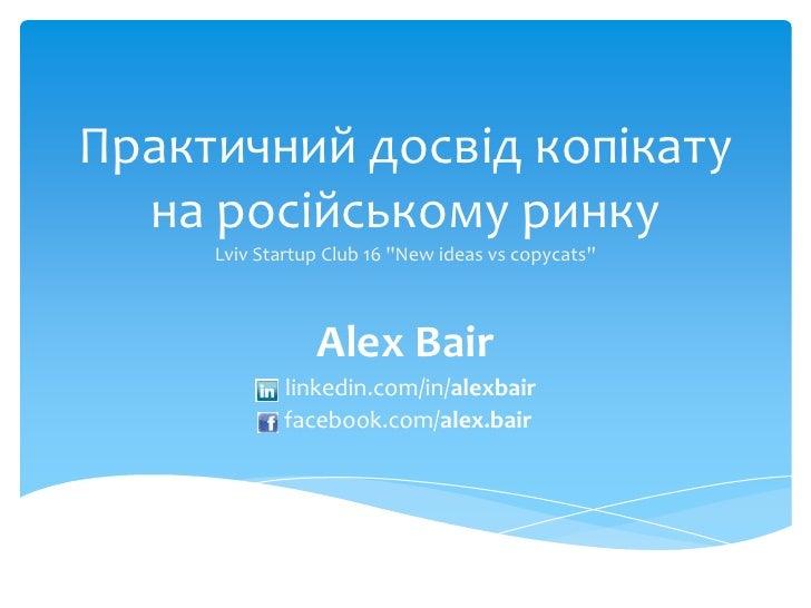 """Практичнийдосвідкопікатуна російському ринкуLviv Startup Club 16 """"New ideas vs copycats""""<br />Alex Bair<br />linkedin.com/..."""