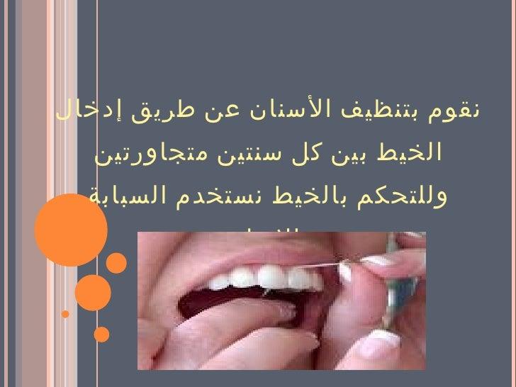 <ul><li>نقوم بتنظيف الأسنان   عن طريق إدخال الخيط بين كل سنتين متجاورتين وللتحكم بالخيط نستخدم السبابة والإبهام . </li></ul>