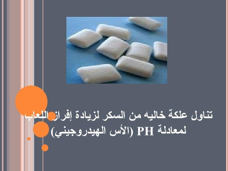 <ul><li>تناول علكة خاليه من السكر لزيادة إفراز اللعاب لمعادلة  PH  ( الأس الهيدروجيني ) </li></ul>