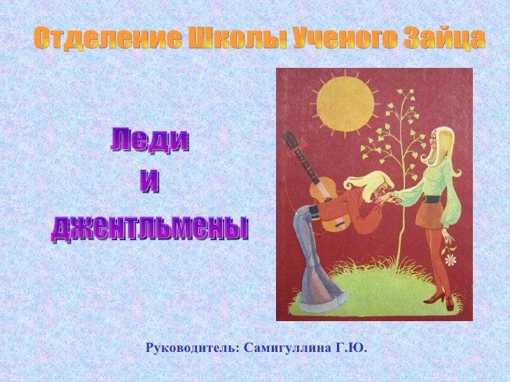 Отделение Школы Ученого Зайца Руководитель: Самигуллина Г.Ю. Леди  и джентльмены