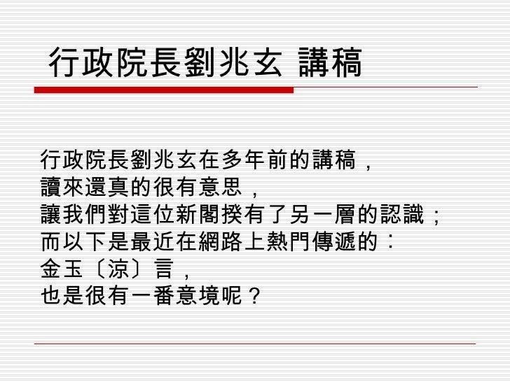 行政院長劉兆玄在多年前的講稿, 讀來還真的很有意思, 讓我們對這位新閣揆有了另一層的認識; 而以下是最近在網路上熱門傳遞的︰ 金玉〔涼〕言, 也是很有一番意境呢? 行政院長劉兆玄 講稿