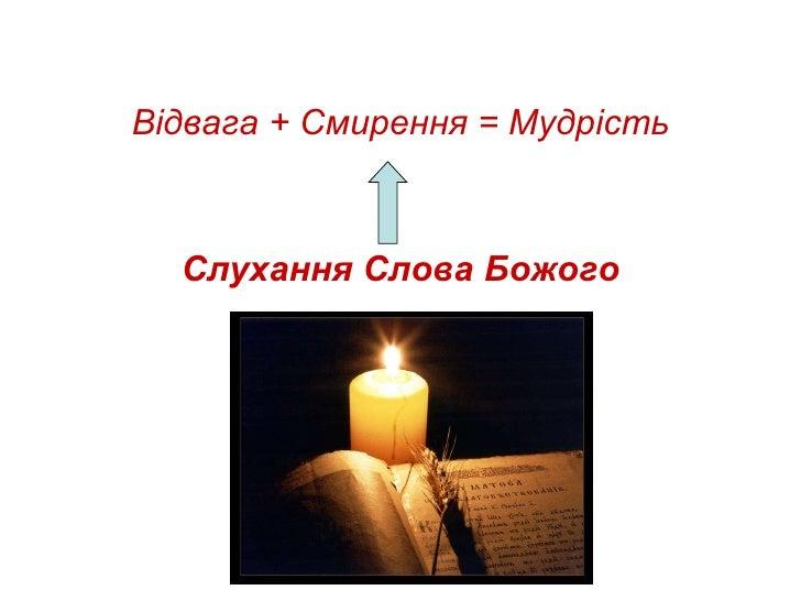 <ul><li>Відвага + Смирення = Мудрість </li></ul><ul><li>Слухання Слова Божого </li></ul>