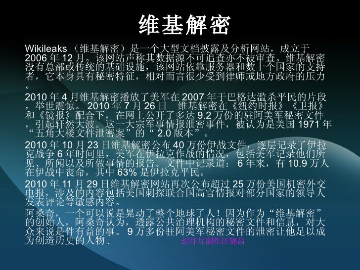 维基解密 Wikileaks (维基解密)是一个大型文档披露及分析网站,成立于 2006 年 12 月。该网站声称其数据源不可追查亦不被审查。维基解密没有总部或传统的基础设施,该网站依靠服务器和数十个国家的支持者,它本身具有秘密特征,相对而言很...