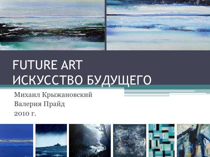 FUTURE ARTИСКУССТВО БУДУЩЕГО<br />Михаил Крыжановский<br />Валерия Прайд<br />2010 г.<br />