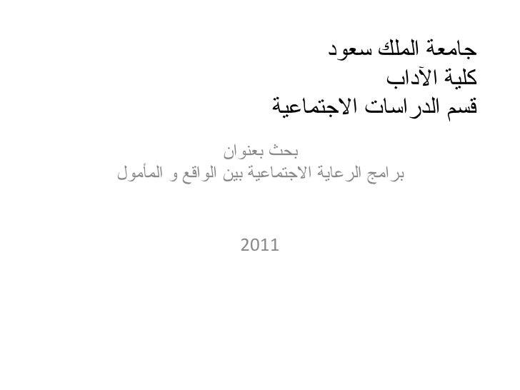 جامعة الملك سعود  كلية الآداب  قسم الدراسات الاجتماعية بحث بعنوان برامج الرعاية الاجتماعية بين الواقع و المأمول 2011