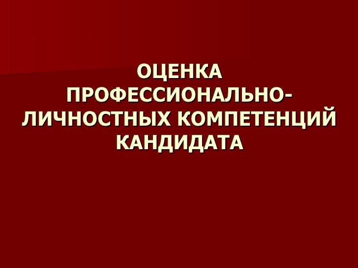 презентация оценка персонала красн ОЦЕНКА ПРОФЕССИОНАЛЬНО ЛИЧНОСТНЫХ КОМПЕТЕНЦИЙ КАНДИДАТА