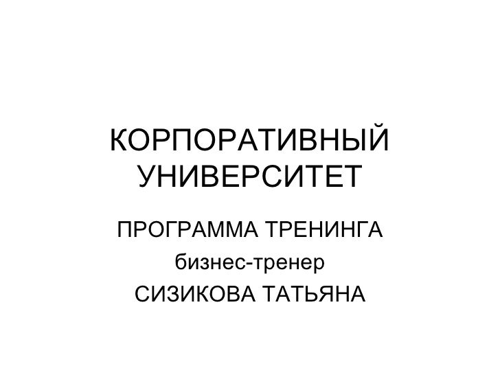 КОРПОРАТИВНЫЙ УНИВЕРСИТЕТ ПРОГРАММА ТРЕНИНГА бизнес-тренер СИЗИКОВА ТАТЬЯНА