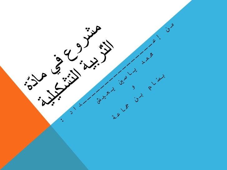 مشروع في مادّة التّربية التشكيلية من إعــــــــــــــــداد : محمد ياسين يعيش  و  بسّام بن جماعة