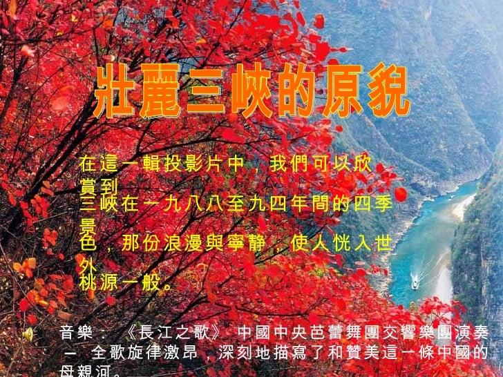 壯麗三峽的原貎 在這一輯投影片中,我們可以欣賞到 三峽在一九八八至九四年間的四季景 色,那份浪漫與寧静,使人恍入世外 桃源一般。 音樂: 《長江之歌》 中國中央芭蕾舞團交響樂團演奏  — 全歌旋律激昂,深刻地描寫了和贊美這一條中國的母親河。