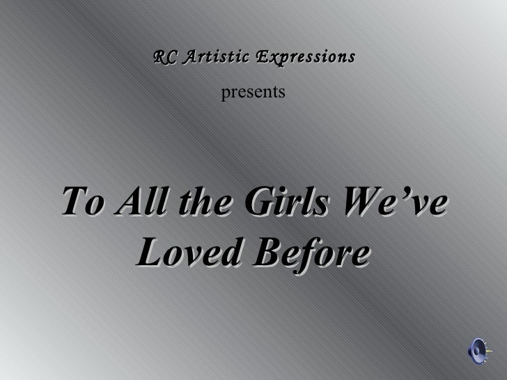 To All the Girls We'veTo All the Girls We've Loved BeforeLoved Before RC Artistic ExpressionsRC Artistic Expressions prese...