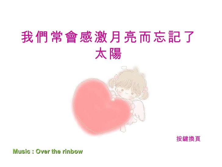 我們常會感激月亮而忘記了太陽 Music : Over the rinbow  http://tw.rd.yahoo.com/referurl/mail/search/tag_0702/*http://sev.sea 按鍵換頁
