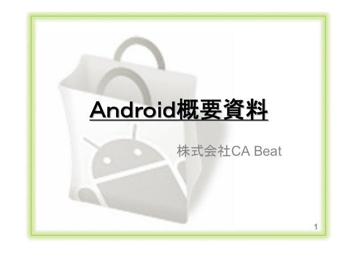 Android概要資料                               株式会社CA Beat                                             1Copyright Ⓒ CA Beat,Inc...