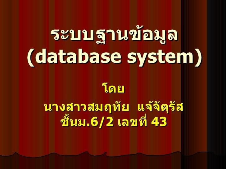 ระบบฐานข้อมูล  ( database system) โดย นางสาวสมฤทัย  แจ้จัตุรัส ชั้นม .6/2  เลขที่  43